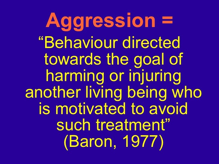 """Aggression = <ul><li>"""" Behaviour directed towards the goal of harming or injuring another living being who is motivated to..."""