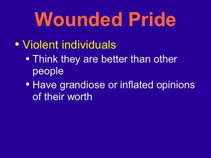 Wounded Pride <ul><li>Violent individuals </li></ul><ul><ul><li>Think they are better than other people </li></ul></ul><ul...