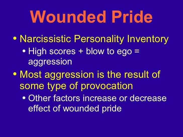 Wounded Pride <ul><li>Narcissistic Personality Inventory </li></ul><ul><ul><li>High scores + blow to ego = aggression </li...