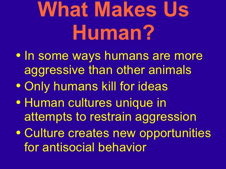 What Makes Us Human? <ul><li>In some ways humans are more aggressive than other animals </li></ul><ul><li>Only humans kill...