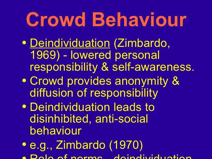 <ul><li>Deindividuation  (Zimbardo, 1969) - lowered personal responsibility & self-awareness. </li></ul><ul><li>Crowd prov...