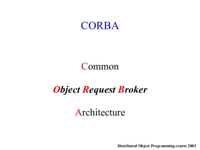 Distributed Object Programming course 2003 CORBA Common Object Request Broker Architecture