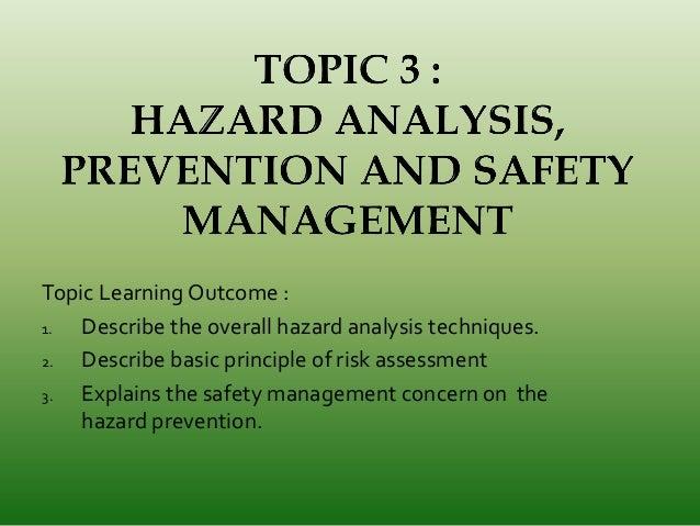 Topic Learning Outcome : 1. Describe the overall hazard analysis techniques. 2. Describe basic principle of risk assessmen...