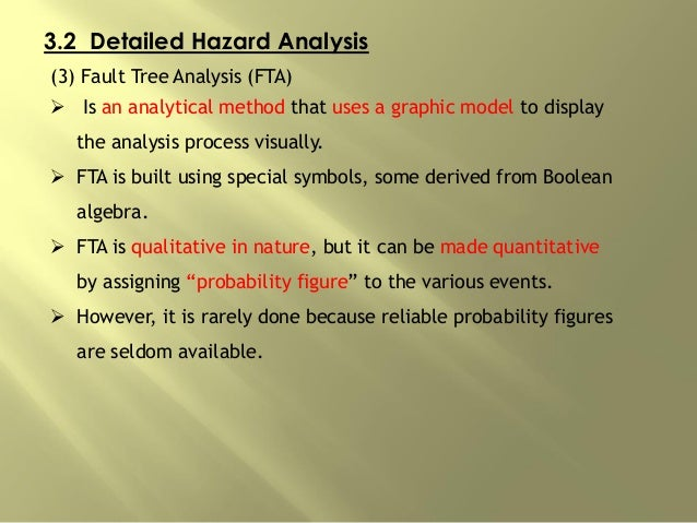 3.2 Detailed Hazard Analysis (3) Fault Tree Analysis (FTA)  Is an analytical method that uses a graphic model to display ...