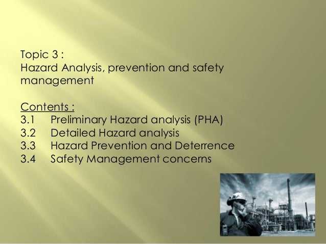 Topic 3 : Hazard Analysis, prevention and safety management Contents : 3.1 Preliminary Hazard analysis (PHA) 3.2 Detailed ...