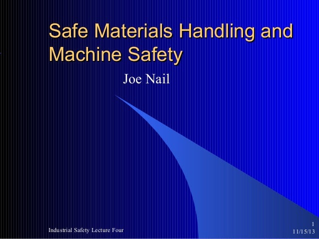 Safe Materials Handling and Machine Safety Joe Nail  Industrial Safety Lecture Four  1 11/15/13