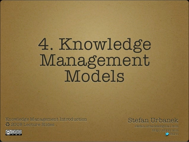 4. Knowledge Management Models Knowledge Management Introduction 2008 Lecture Slides Stefan Urbanek stefan.urbanek@gmail.c...