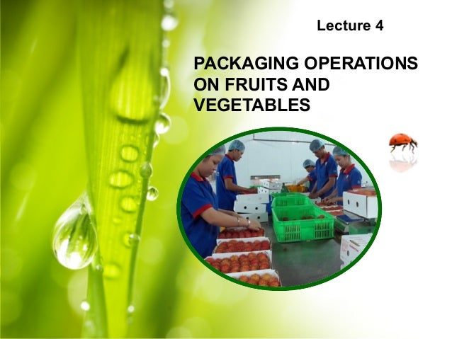 Lecture 4 PACKAGING OPERATIONS ON FRUITS AND VEGETABLES
