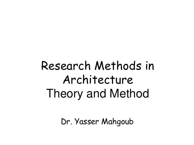 Research Methods in   Architecture Theory and Method   Dr. Yasser Mahgoub