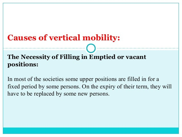 Causes of vertical mobility:The Necessity of Filling in Emptied or vacantpositions:In most of the societies some upper pos...
