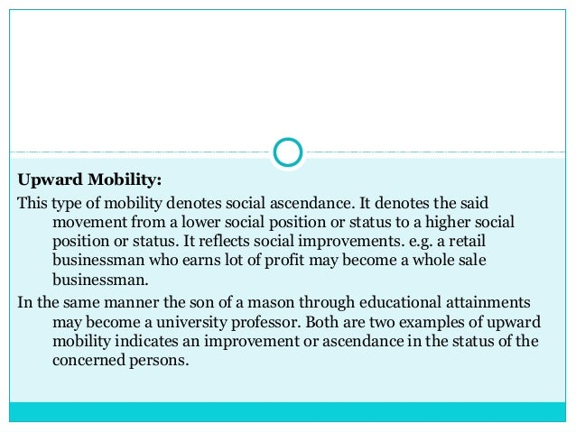 Upward Mobility:This type of mobility denotes social ascendance. It denotes the said     movement from a lower social posi...