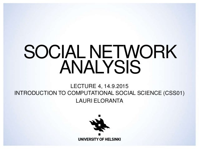 SOCIALNETWORK ANALYSIS LECTURE 4, 14.9.2015 INTRODUCTION TO COMPUTATIONAL SOCIAL SCIENCE (CSS01) LAURI ELORANTA