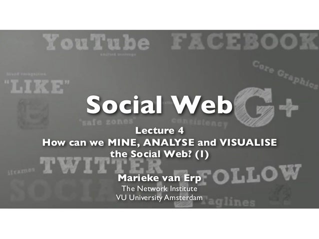 Social Web                Lecture 4How can we MINE, ANALYSE and VISUALISE           the Social Web? (1)            Marieke...