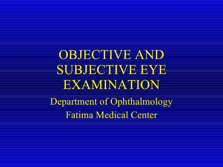 OBJECTIVE AND SUBJECTIVE EYE EXAMINATION Department of Ophthalmology Fatima Medical Center