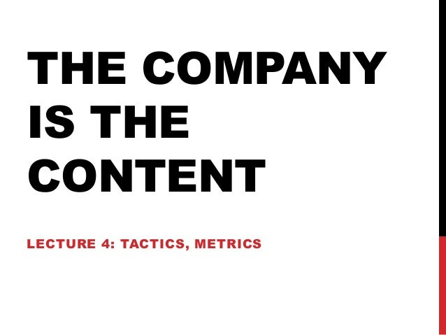 THE COMPANY IS THE CONTENT LECTURE 4: TACTICS, METRICS