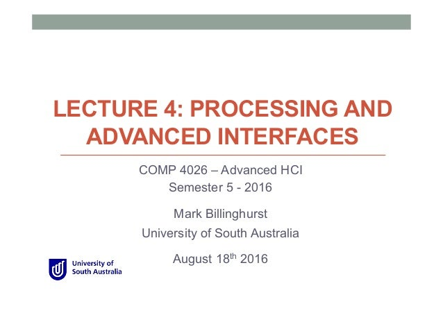 LECTURE 4: PROCESSING AND ADVANCED INTERFACES COMP 4026 – Advanced HCI Semester 5 - 2016 Mark Billinghurst University of S...