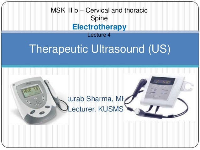 Saurab Sharma, MPT Lecturer, KUSMS Therapeutic Ultrasound (US) MSK III b – Cervical and thoracic Spine Electrotherapy Lect...