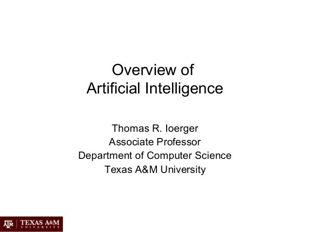 Overview of Artificial Intelligence Thomas R. Ioerger Associate Professor Department of Computer Science Texas A&M Univers...