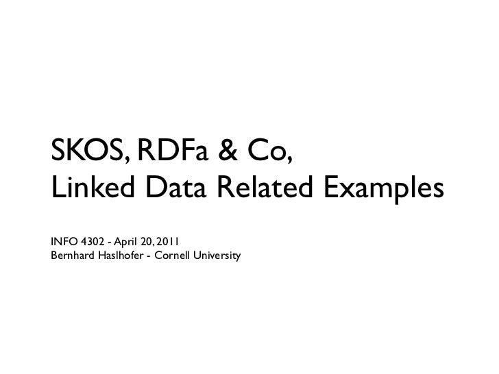 SKOS, RDFa & Co,Linked Data Related ExamplesINFO 4302 - April 20, 2011Bernhard Haslhofer - Cornell University