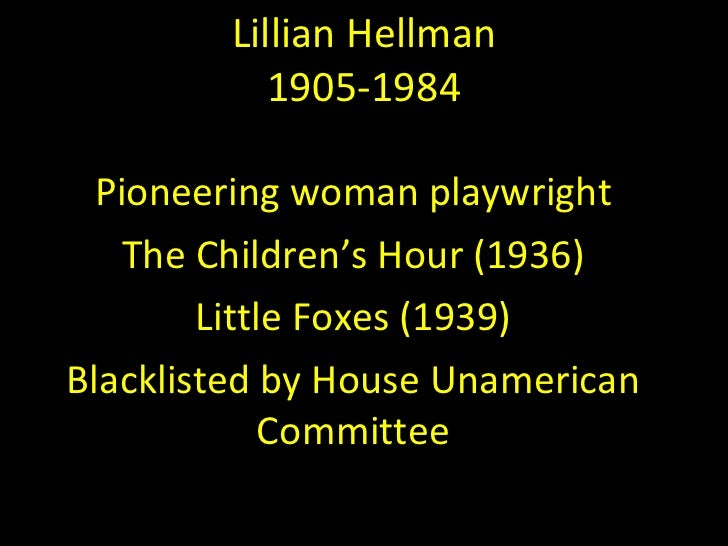 a comparison of lillian hellmans the childrens hour and the little foxes Lillian hellman play, her second after her début hit, the children's hour (1934  691  she came back with the little foxes (410 performances, produced and  directed  it's about the class differences between the factory owners    and  the.
