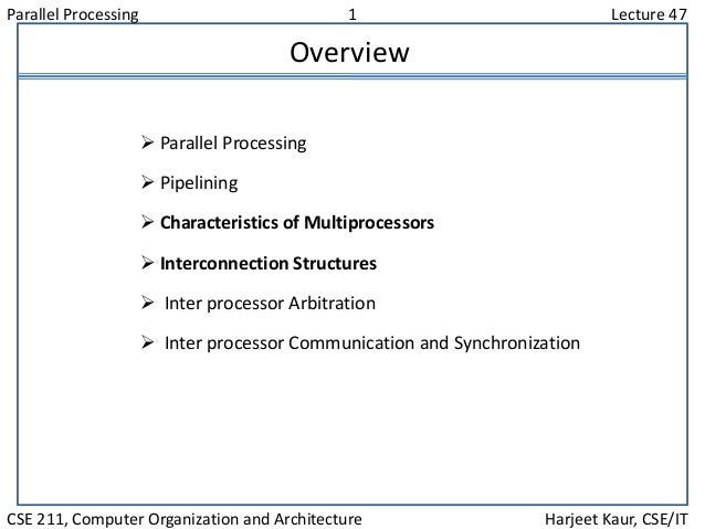 Parallel Processing 1 Lecture 47 CSE 211, Computer Organization and Architecture Harjeet Kaur, CSE/IT Overview  Parallel ...