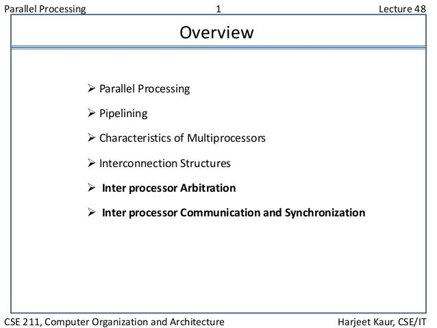 Parallel Processing 1 Lecture 48 CSE 211, Computer Organization and Architecture Harjeet Kaur, CSE/IT Overview  Parallel ...