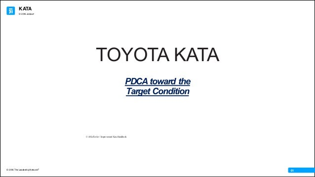 KATA © 2016 The Leadership Network® © 2016 Jidoka® 01 © Mike Rother / Improvement Kata Handbook TOYOTA KATA PDCA toward th...