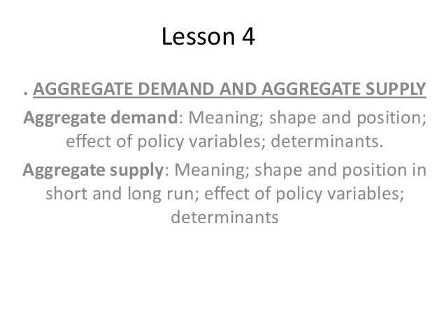 Lesson 4 . AGGREGATE DEMAND AND AGGREGATE SUPPLY Aggregate demand: Meaning; shape and position; effect of policy variables...
