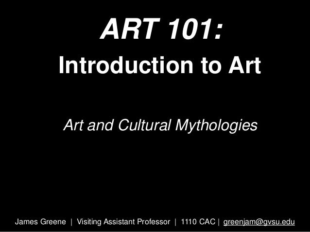 ART 101: Introduction to Art Art and Cultural Mythologies James Greene | Visiting Assistant Professor | 1110 CAC | greenja...