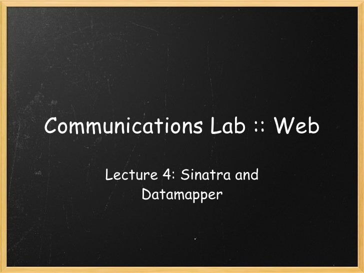 Communications Lab :: Web Lecture 4: Sinatra and Datamapper