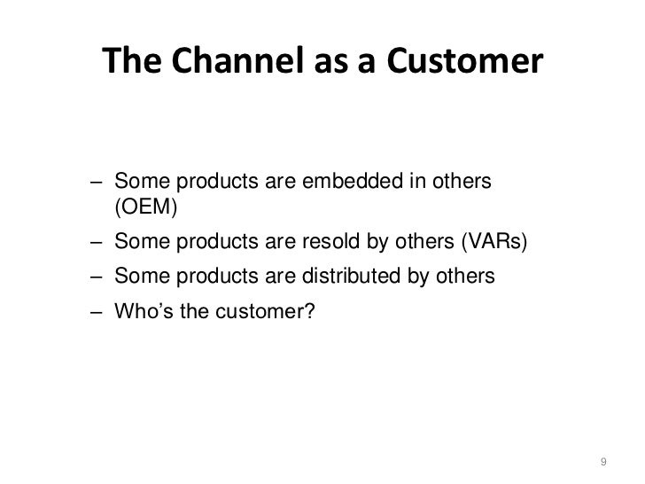 The Channel as a Customer– Some products are embedded in others  (OEM)– Some products are resold by others (VARs)– Some pr...