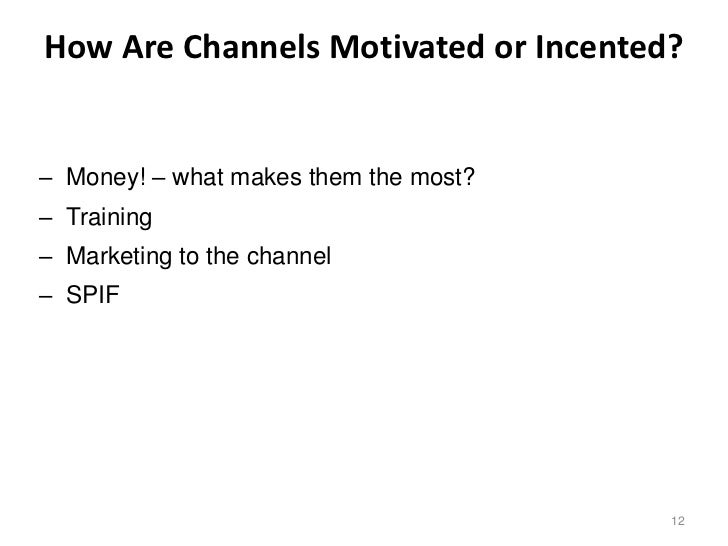 How Are Channels Motivated or Incented?– Money! – what makes them the most?– Training– Marketing to the channel– SPIF     ...