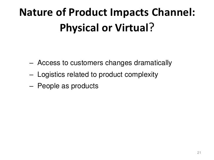 Nature of Product Impacts Channel:        Physical or Virtual?  – Access to customers changes dramatically  – Logistics re...
