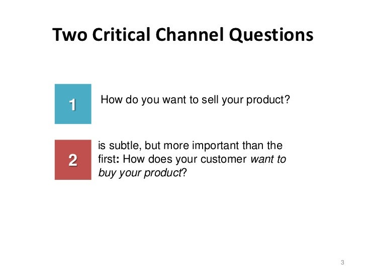 Two Critical Channel Questions     How do you want to sell your product? 1     is subtle, but more important than the 2   ...