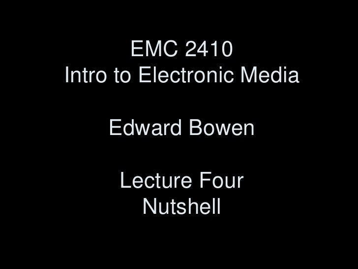 EMC 2410Intro to Electronic MediaEdward BowenLecture FourNutshell<br />