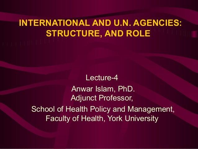 INTERNATIONAL AND U.N. AGENCIES: STRUCTURE, AND ROLE  Lecture-4 Anwar Islam, PhD. Adjunct Professor, School of Health Poli...