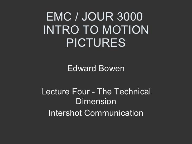 EMC / JOUR 3000  INTRO TO MOTION PICTURES Edward Bowen Lecture Four - The Technical Dimension Intershot Communication