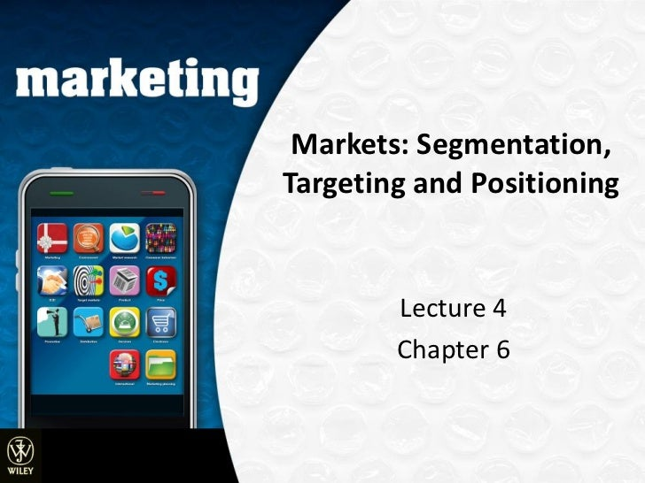 Markets: Segmentation,Targeting and Positioning        Lecture 4        Chapter 6                © 2009 John Wiley and Son...