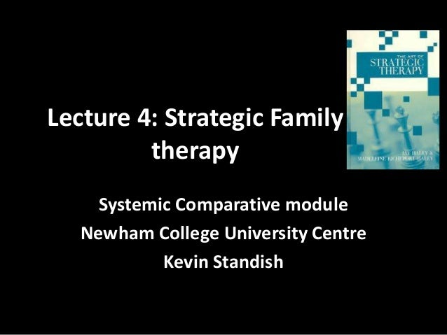Lecture 4: Strategic Family therapy Systemic Comparative module Newham College University Centre Kevin Standish