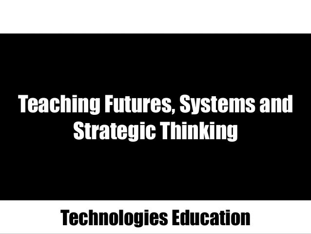 Teaching Futures, Systems and Strategic Thinking Technologies Education