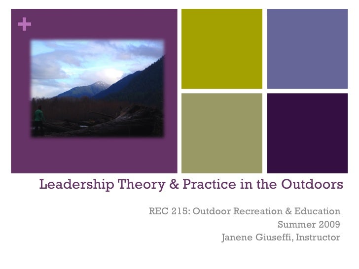 Leadership Theory & Practice in the Outdoors REC 215: Outdoor Recreation & Education Summer 2009 Janene Giuseffi, Instructor