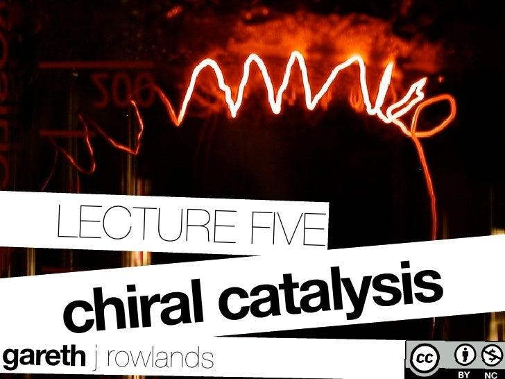 LECTURE FIVE      chiral catalysis gareth j rowlands   ©ystenes@flickr