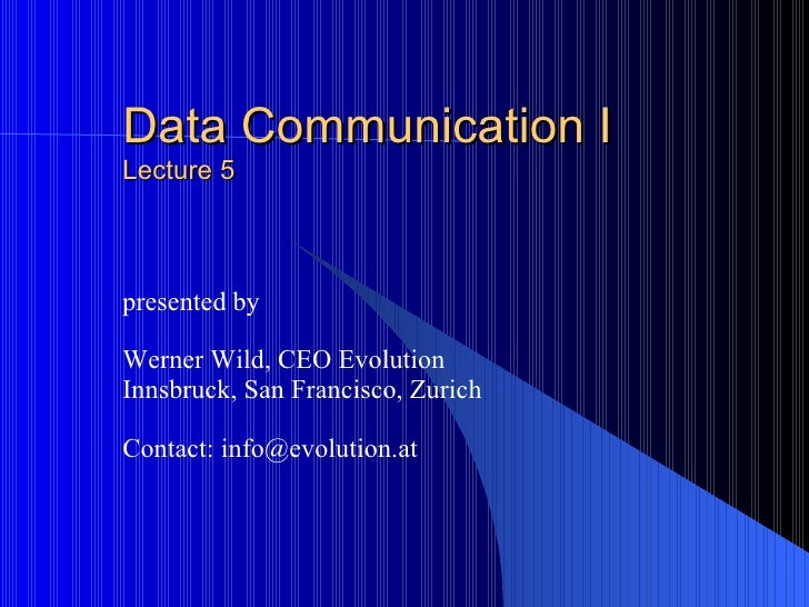 Data Communication I Lecture 5 presented by Werner Wild, CEO Evolution Innsbruck, San Francisco, Zurich Contact: info@evol...