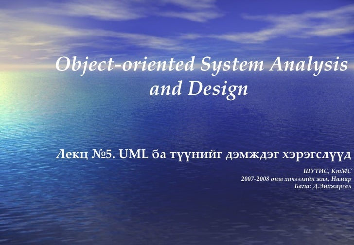Object-oriented System Analysis and Design  Лекц № 5 .  UML  ба түүнийг дэмждэг хэрэгслүүд ШУТИС, КтМС 2007-2008  оны хичэ...