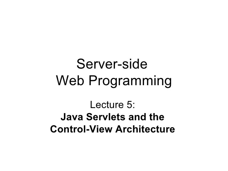 Server-side  Web Programming Lecture 5:  Java Servlets and the  Control-View Architecture