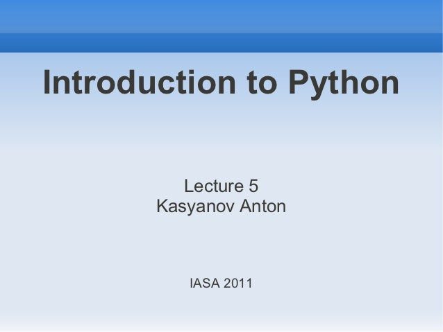 Introduction to Python          Lecture 5       Kasyanov Anton          IASA 2011