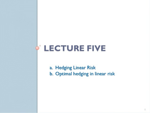 LECTURE FIVE a. Hedging Linear Risk b. Optimal hedging in linear risk                                     1