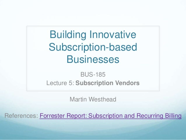 Building InnovativeSubscription-basedBusinessesBUS-185Lecture 5: Subscription VendorsMartin WestheadReferences: Forrester ...