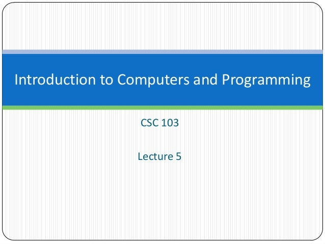 CSC 103 Lecture 5 Introduction to Computers and Programming