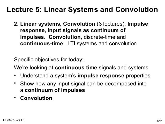 EE-2027 SaS, L5 1/12 Lecture 5: Linear Systems and Convolution 2. Linear systems, Convolution (3 lectures): Impulse respon...